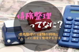 債務整理ってなに?債務整理の4種類の特徴とスムーズに借金を整理する方法
