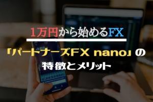 1万円から始めるFX「パートナーズFX nano」の特徴とメリット!